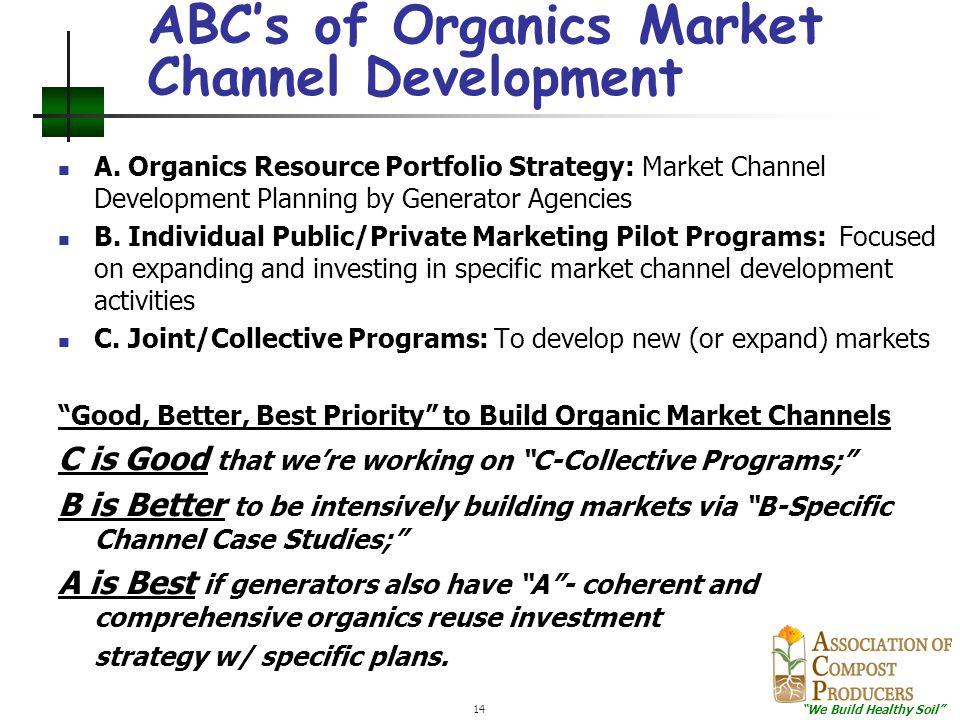"""We Build Healthy Soil"" 14 ABC's of Organics Market Channel Development A. Organics Resource Portfolio Strategy: Market Channel Development Planning b"