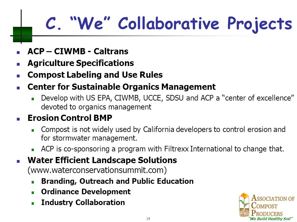"""""""We Build Healthy Soil"""" 19 C. """"We"""" Collaborative Projects ACP – CIWMB - Caltrans Agriculture Specifications Compost Labeling and Use Rules Center for"""