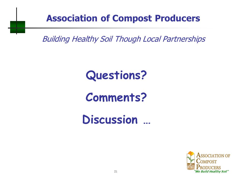 """""""We Build Healthy Soil"""" 21 Questions? Comments? Discussion … Association of Compost Producers Building Healthy Soil Though Local Partnerships"""