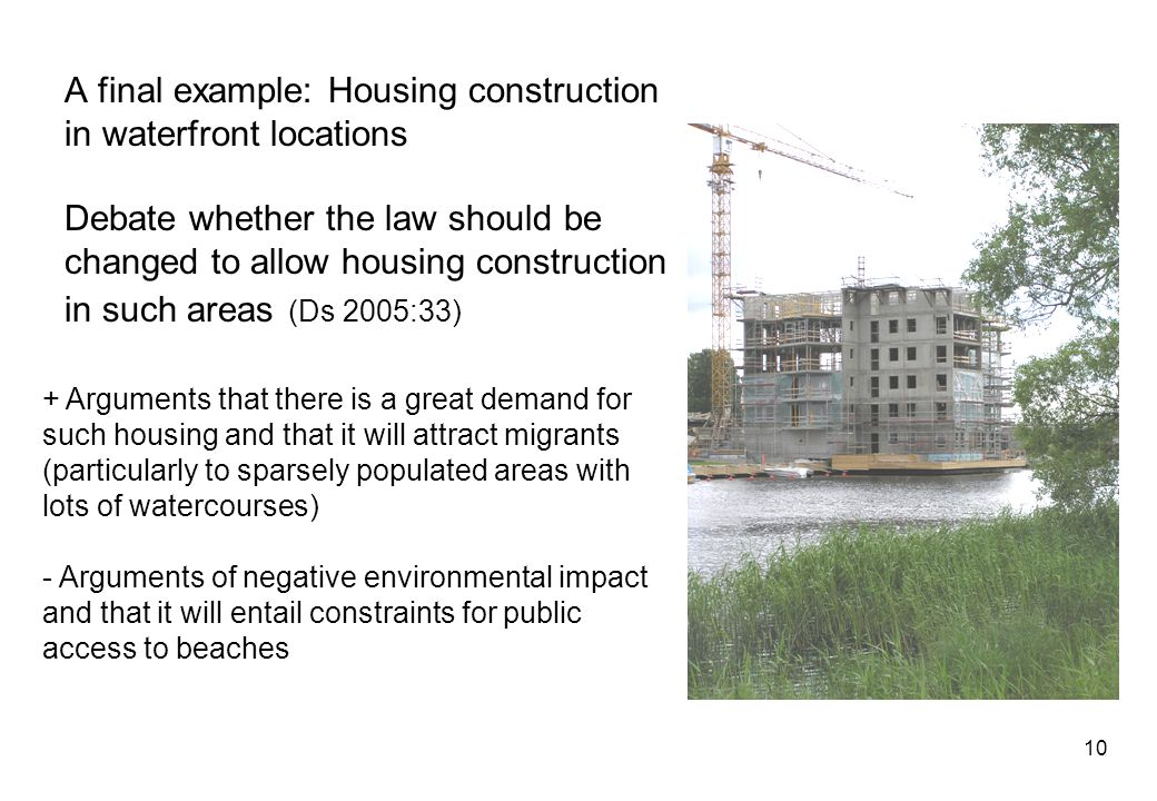 10 A final example: Housing construction in waterfront locations Debate whether the law should be changed to allow housing construction in such areas (Ds 2005:33) + Arguments that there is a great demand for such housing and that it will attract migrants (particularly to sparsely populated areas with lots of watercourses) - Arguments of negative environmental impact and that it will entail constraints for public access to beaches