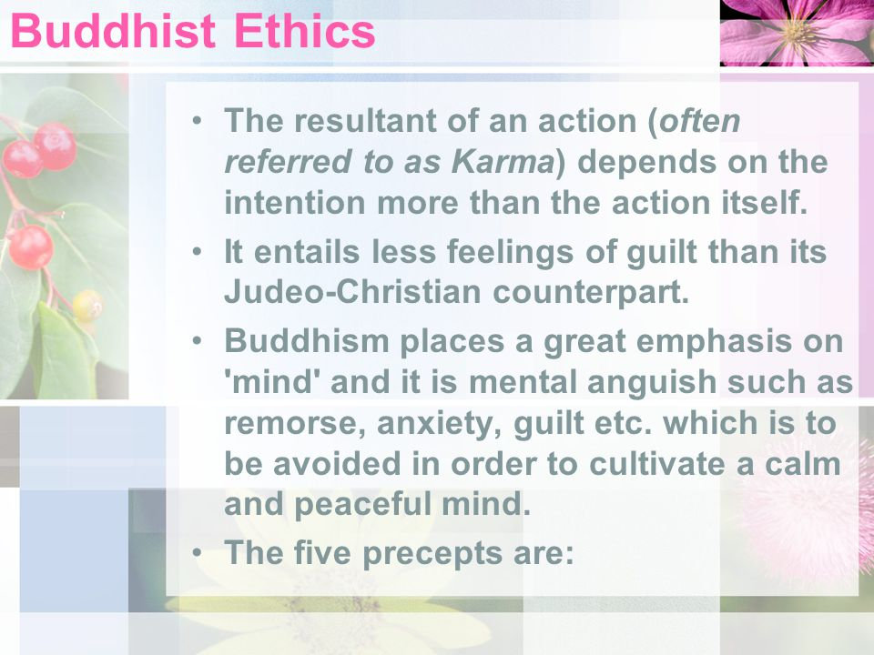 Buddhist Ethics The resultant of an action (often referred to as Karma) depends on the intention more than the action itself. It entails less feelings