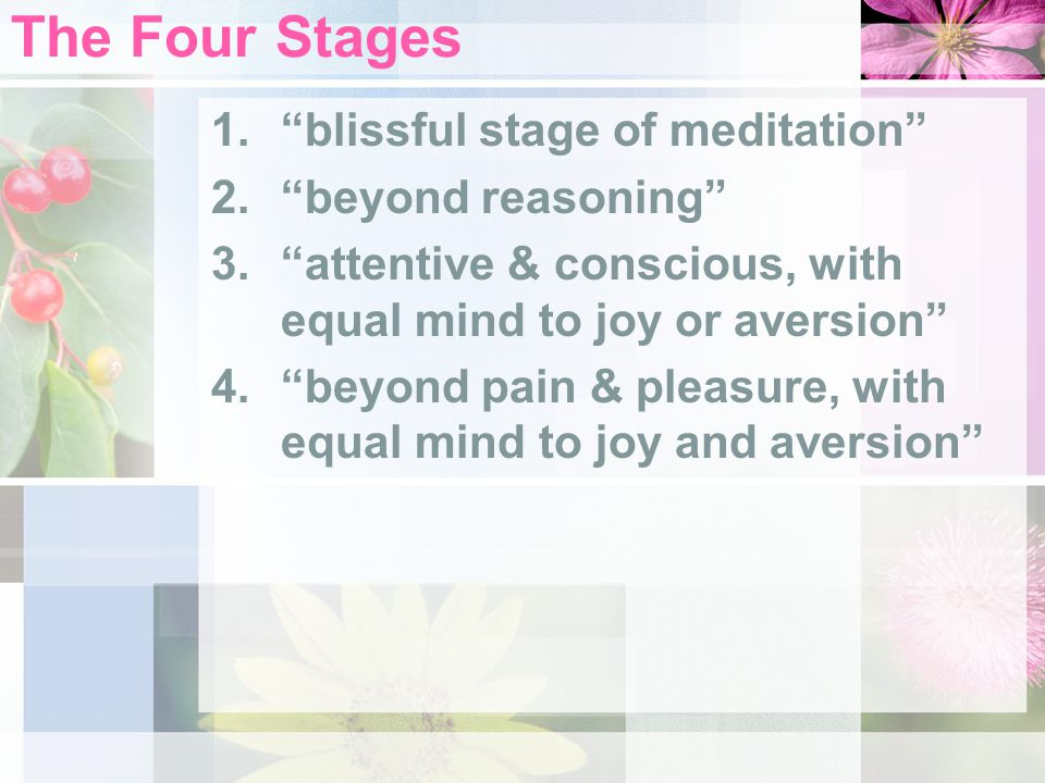 The Four Stages 1. blissful stage of meditation 2. beyond reasoning 3. attentive & conscious, with equal mind to joy or aversion 4. beyond pain & pleasure, with equal mind to joy and aversion