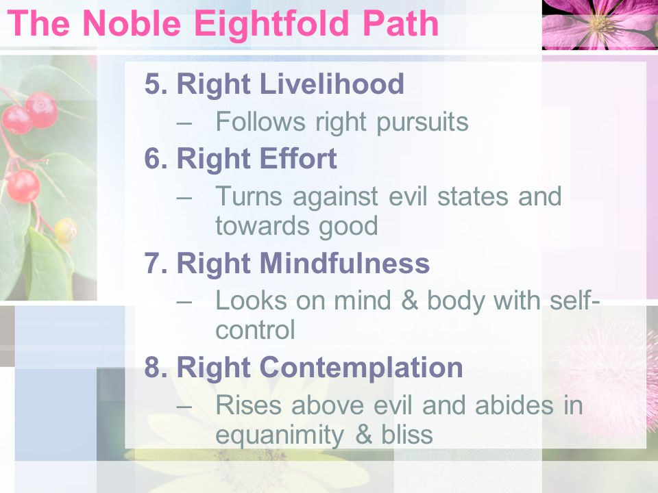 The Noble Eightfold Path 5. Right Livelihood –Follows right pursuits 6.