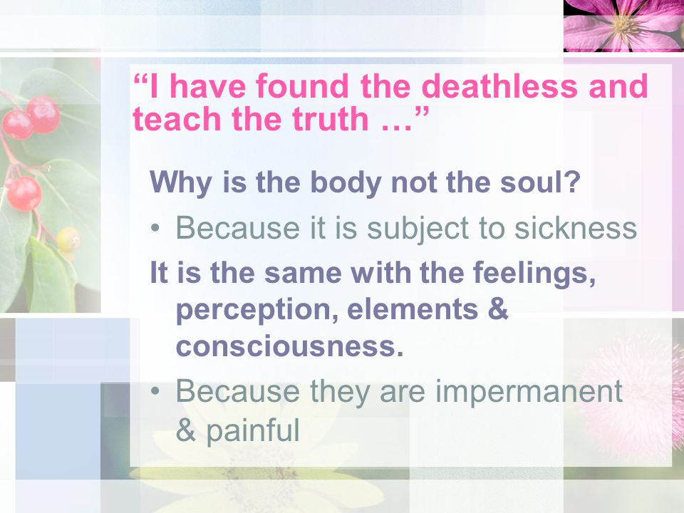 I have found the deathless and teach the truth … Why is the body not the soul.