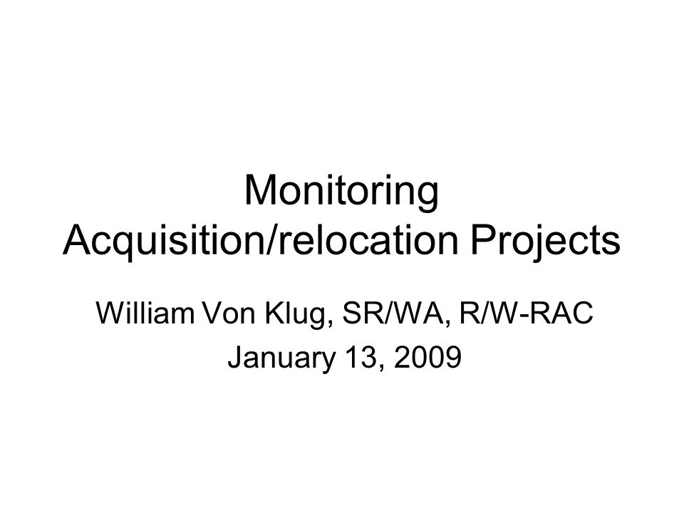 Monitoring Acquisition/relocation Projects William Von Klug, SR/WA, R/W-RAC January 13, 2009