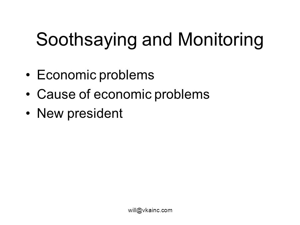 will@vkainc.com Soothsaying and Monitoring Economic problems Cause of economic problems New president