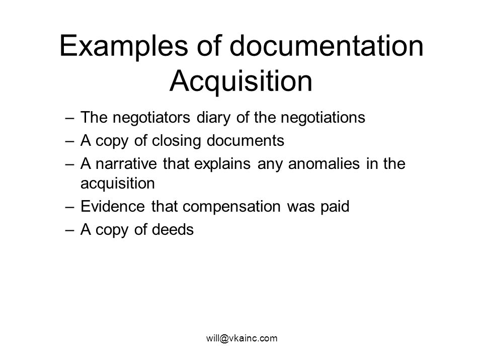 will@vkainc.com Examples of documentation Acquisition Acquisition file –A brief narrative why the parcel was acquired. Including the name of the proje