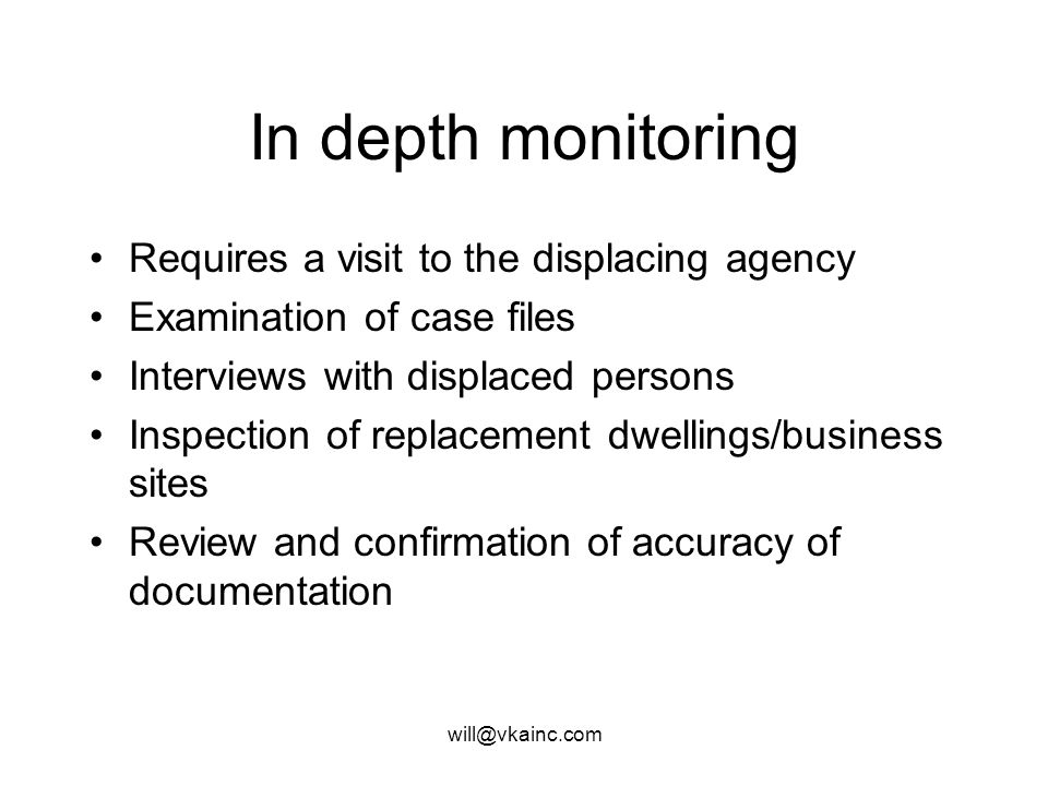 will@vkainc.com In depth monitoring Requires a visit to the displacing agency Examination of case files Interviews with displaced persons Inspection of replacement dwellings/business sites Review and confirmation of accuracy of documentation