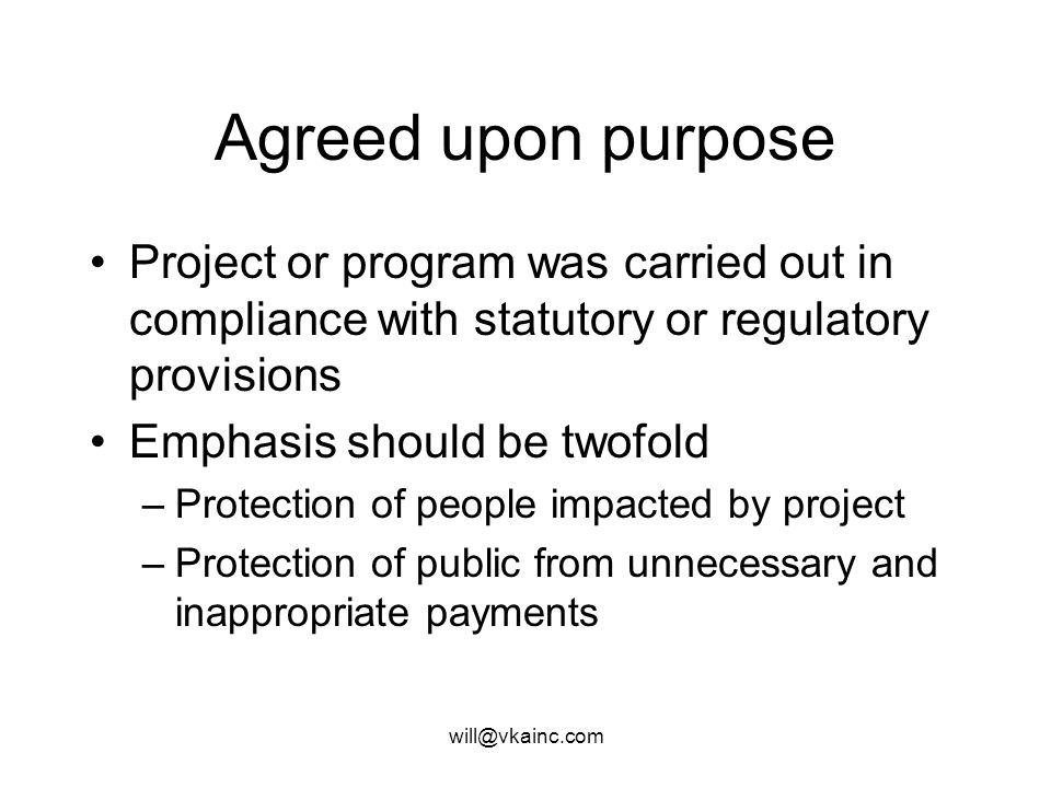will@vkainc.com Agreed upon purpose Project or program was carried out in compliance with statutory or regulatory provisions Emphasis should be twofold –Protection of people impacted by project –Protection of public from unnecessary and inappropriate payments