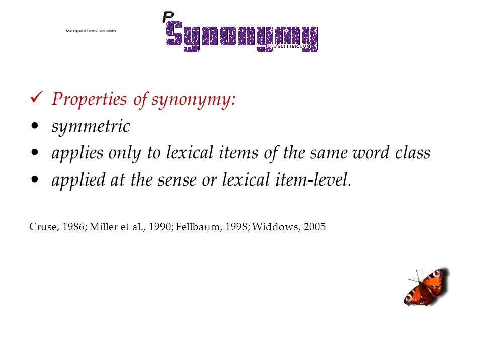 Properties of synonymy: symmetric applies only to lexical items of the same word class applied at the sense or lexical item-level. Cruse, 1986; Miller