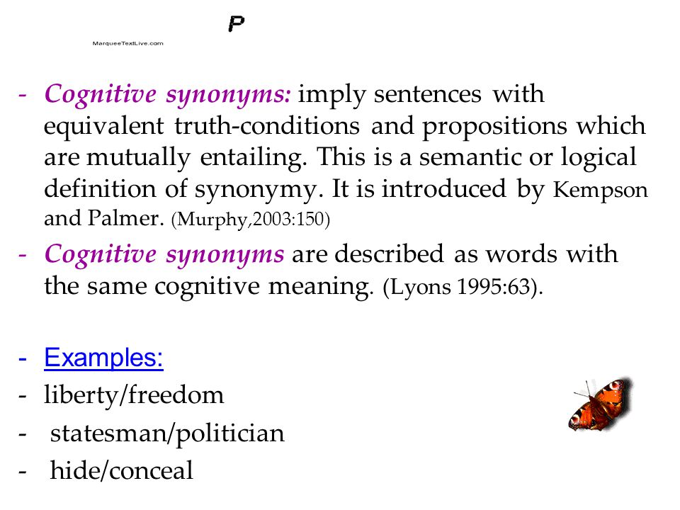 -Cognitive synonyms: imply sentences with equivalent truth-conditions and propositions which are mutually entailing. This is a semantic or logical def