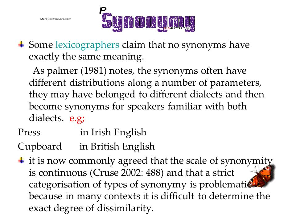 Some lexicographers claim that no synonyms have exactly the same meaning.lexicographers As palmer (1981) notes, the synonyms often have different distributions along a number of parameters, they may have belonged to different dialects and then become synonyms for speakers familiar with both dialects.