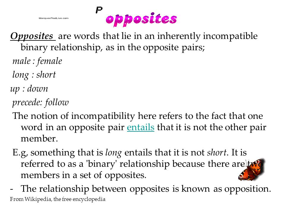 Opposites are words that lie in an inherently incompatible binary relationship, as in the opposite pairs; male : female long : short up : down precede: follow The notion of incompatibility here refers to the fact that one word in an opposite pair entails that it is not the other pair member.entails E.g, something that is long entails that it is not short.