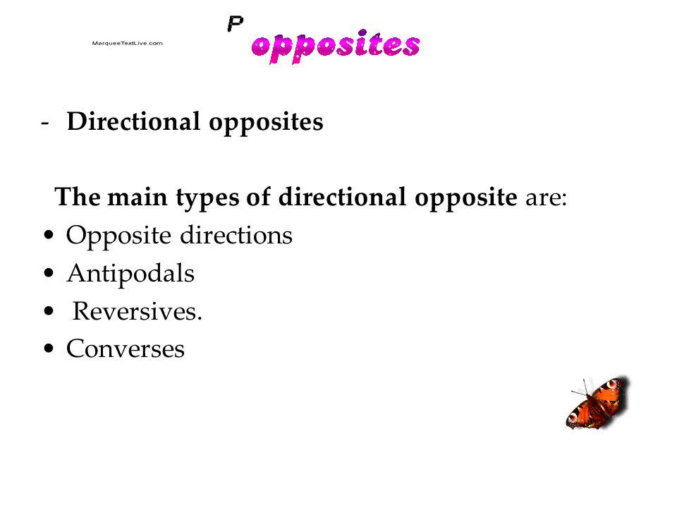 -Directional opposites The main types of directional opposite are: Opposite directions Antipodals Reversives.