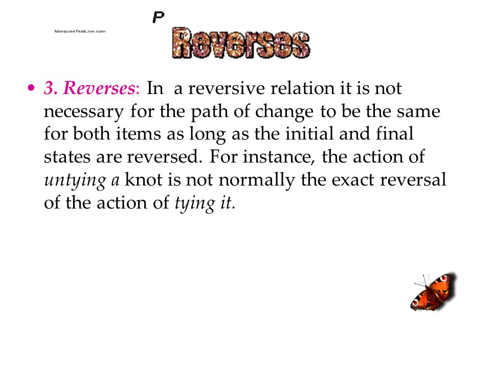3. Reverses: In a reversive relation it is not necessary for the path of change to be the same for both items as long as the initial and final states