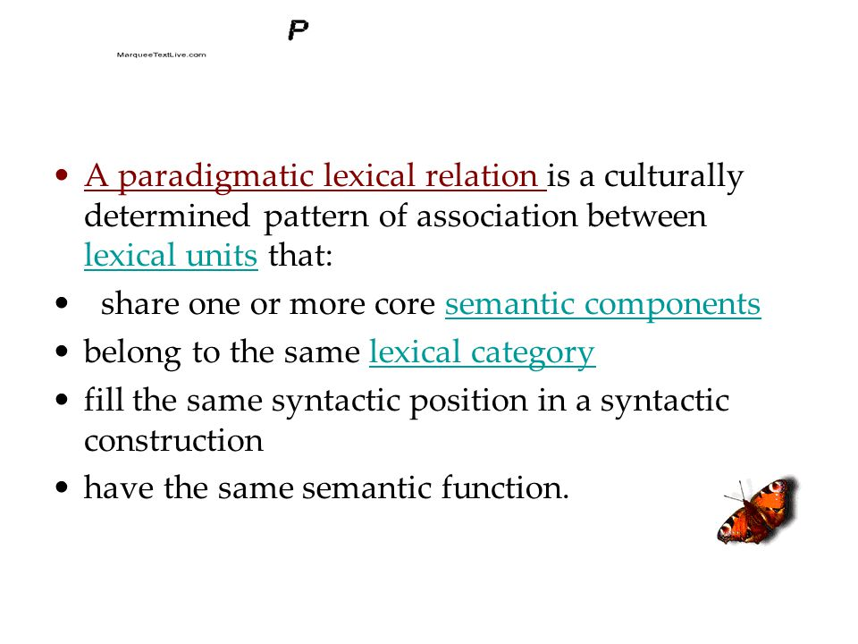 A paradigmatic lexical relation is a culturally determined pattern of association between lexical units that: lexical units share one or more core semantic componentssemantic components belong to the same lexical categorylexical category fill the same syntactic position in a syntactic construction have the same semantic function.