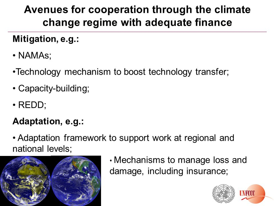 Avenues for cooperation through the climate change regime with adequate finance Mitigation, e.g.: NAMAs; Technology mechanism to boost technology transfer; Capacity-building; REDD; Adaptation, e.g.: Adaptation framework to support work at regional and national levels; Mechanisms to manage loss and damage, including insurance;