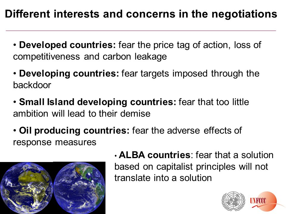 Different interests and concerns in the negotiations Developed countries: fear the price tag of action, loss of competitiveness and carbon leakage Developing countries: fear targets imposed through the backdoor Small Island developing countries: fear that too little ambition will lead to their demise Oil producing countries: fear the adverse effects of response measures m ALBA countries: fear that a solution based on capitalist principles will not translate into a solution