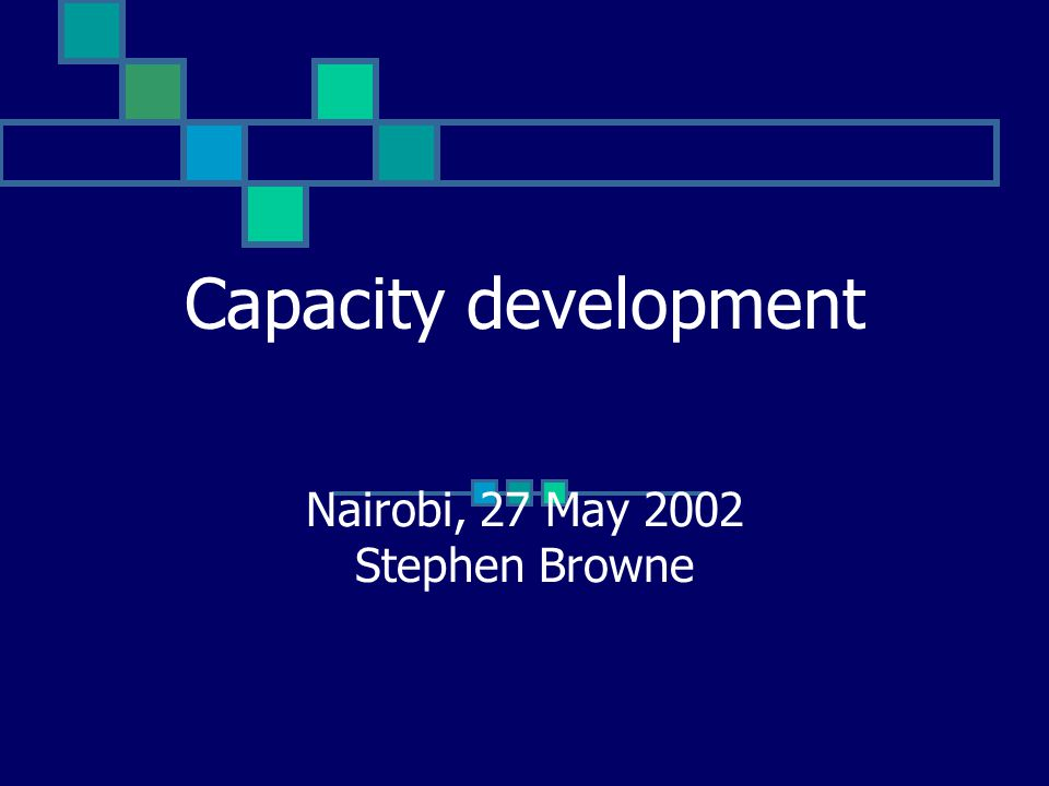Capacity development Nairobi, 27 May 2002 Stephen Browne