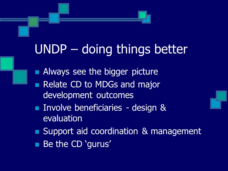UNDP – doing things better Always see the bigger picture Relate CD to MDGs and major development outcomes Involve beneficiaries - design & evaluation