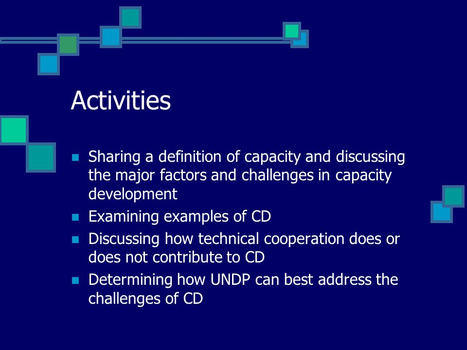 Activities Sharing a definition of capacity and discussing the major factors and challenges in capacity development Examining examples of CD Discussing how technical cooperation does or does not contribute to CD Determining how UNDP can best address the challenges of CD