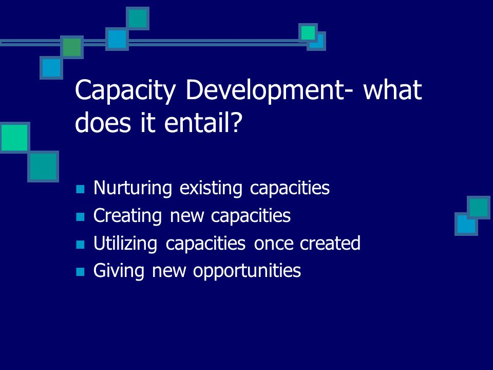 Capacity Development- what does it entail? Nurturing existing capacities Creating new capacities Utilizing capacities once created Giving new opportun