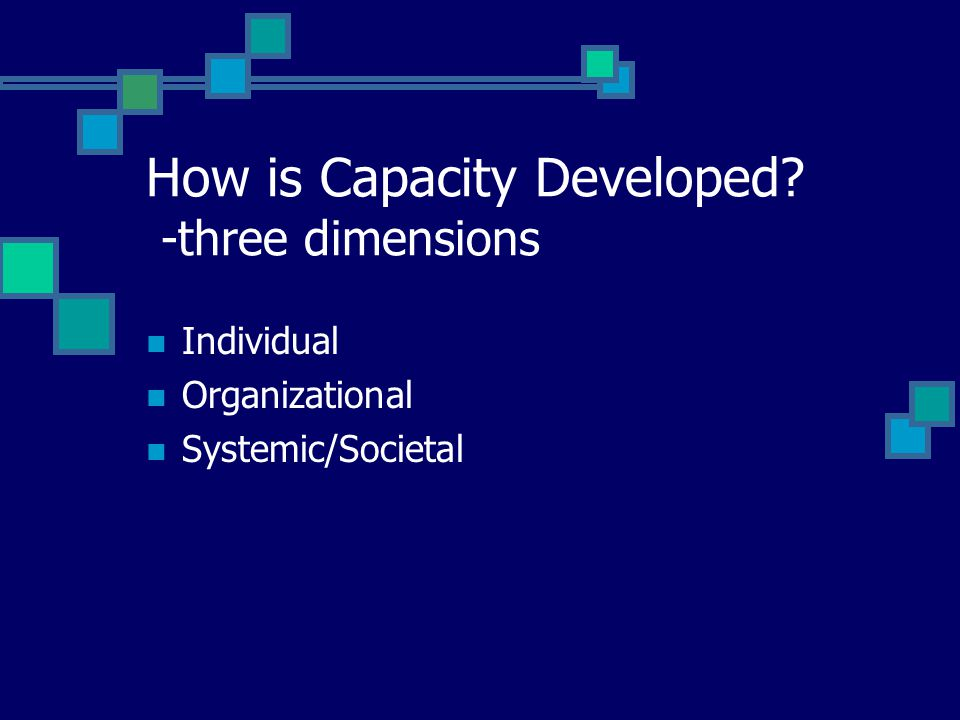 How is Capacity Developed? -three dimensions Individual Organizational Systemic/Societal