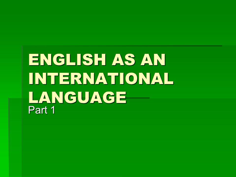 ENGLISH AS AN INTERNATIONAL LANGUAGE Part 1