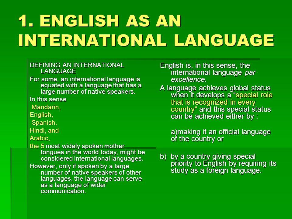 1. ENGLISH AS AN INTERNATIONAL LANGUAGE DEFINING AN INTERNATIONAL LANGUAGE For some, an international language is equated with a language that has a l