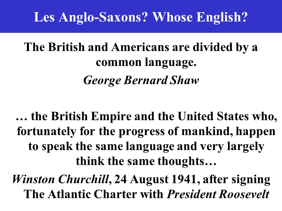 Les Anglo-Saxons? Whose English? The British and Americans are divided by a common language. George Bernard Shaw … the British Empire and the United S