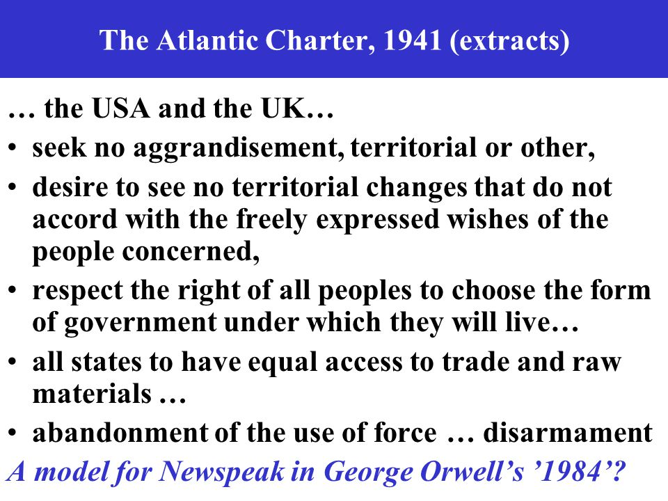 The Atlantic Charter, 1941 (extracts) … the USA and the UK… seek no aggrandisement, territorial or other, desire to see no territorial changes that do not accord with the freely expressed wishes of the people concerned, respect the right of all peoples to choose the form of government under which they will live… all states to have equal access to trade and raw materials … abandonment of the use of force … disarmament A model for Newspeak in George Orwell's '1984'