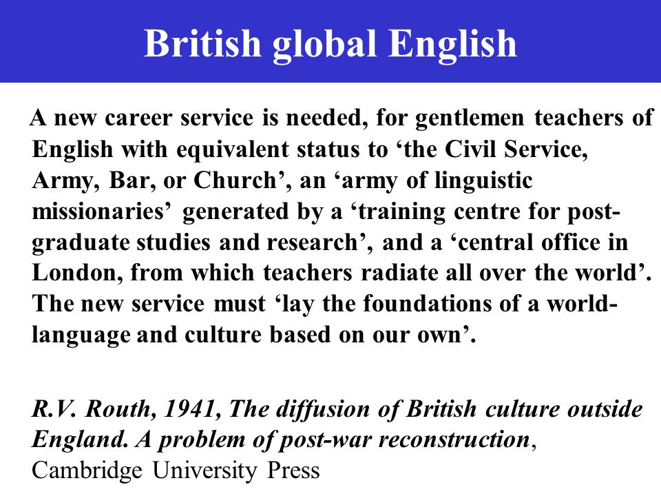 British global English A new career service is needed, for gentlemen teachers of English with equivalent status to 'the Civil Service, Army, Bar, or Church', an 'army of linguistic missionaries' generated by a 'training centre for post- graduate studies and research', and a 'central office in London, from which teachers radiate all over the world'.