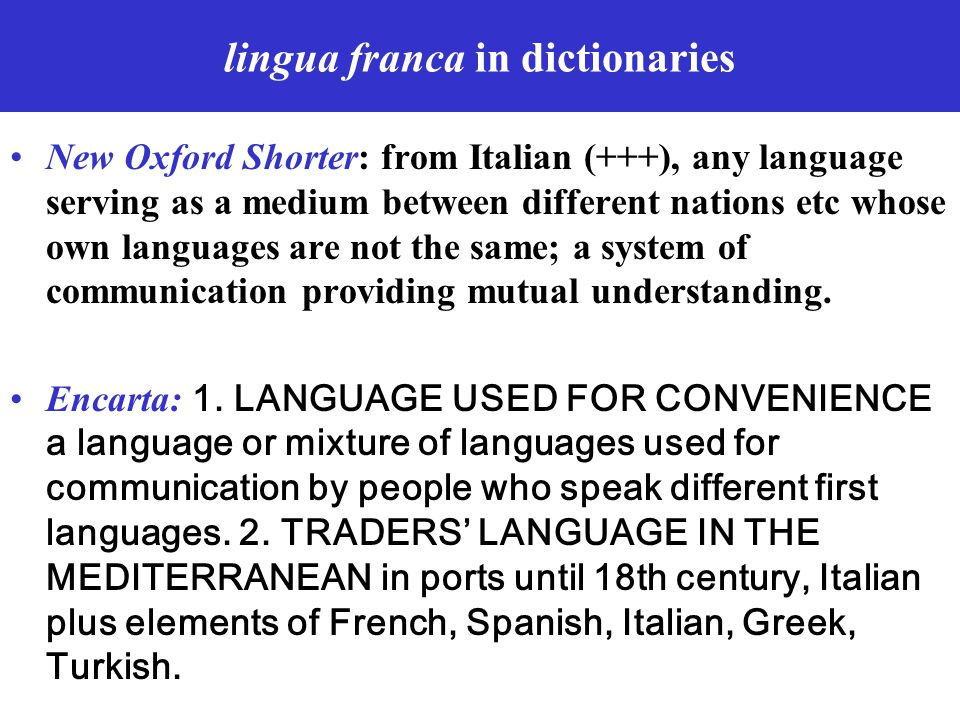lingua franca in dictionaries New Oxford Shorter: from Italian (+++), any language serving as a medium between different nations etc whose own languag