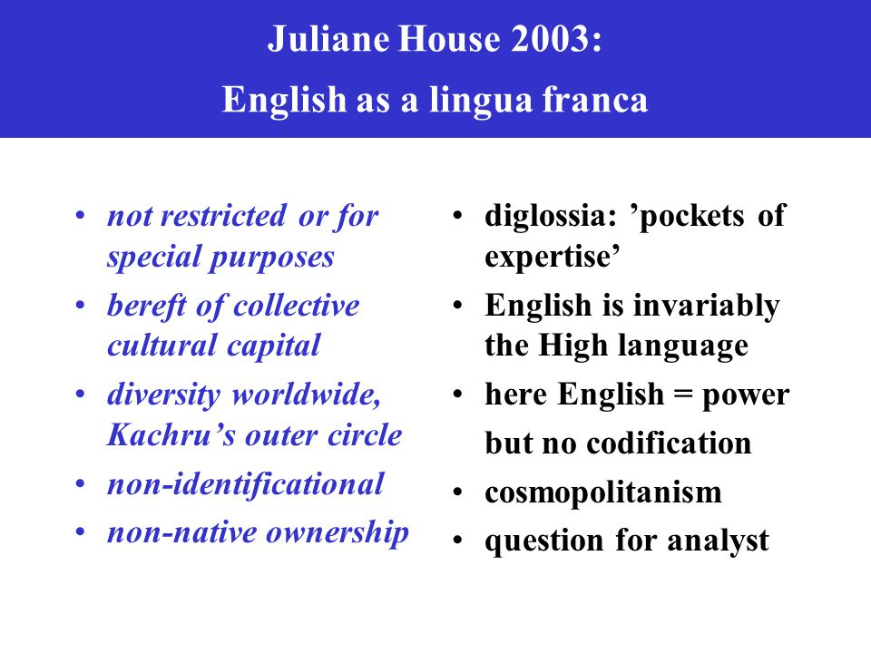 Juliane House 2003: English as a lingua franca not restricted or for special purposes bereft of collective cultural capital diversity worldwide, Kachr