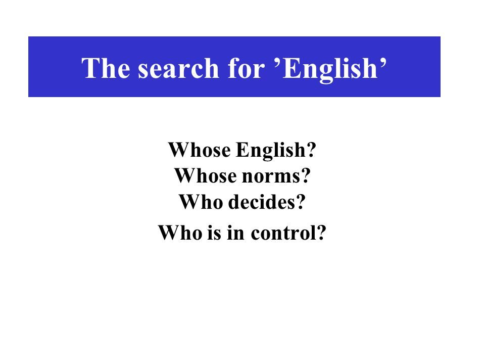 The search for 'English' Whose English? Whose norms? Who decides? Who is in control?
