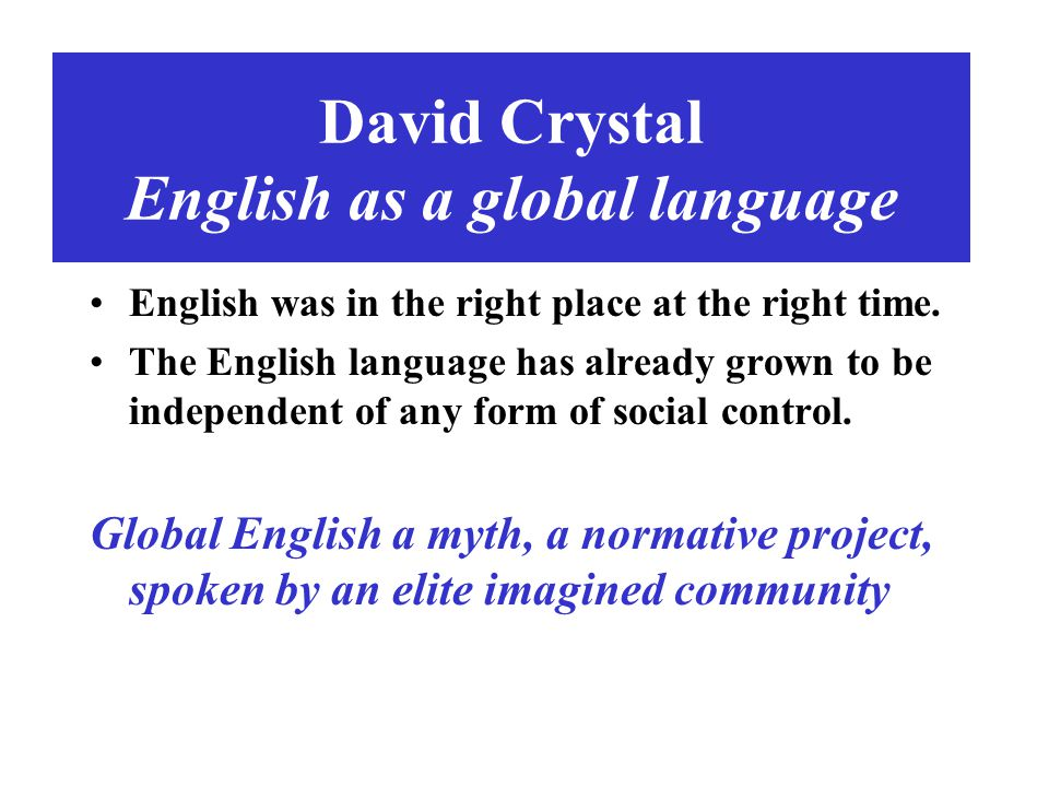 David Crystal English as a global language English was in the right place at the right time. The English language has already grown to be independent