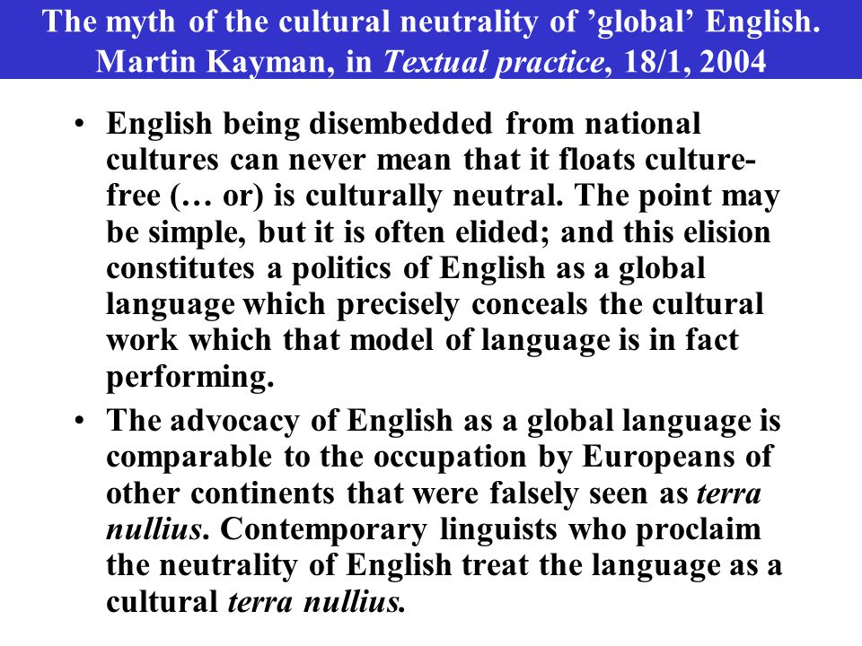 The myth of the cultural neutrality of 'global' English. Martin Kayman, in Textual practice, 18/1, 2004 English being disembedded from national cultur