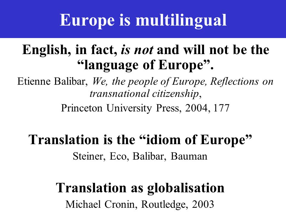 "Europe is multilingual English, in fact, is not and will not be the ""language of Europe"". Etienne Balibar, We, the people of Europe, Reflections on tr"