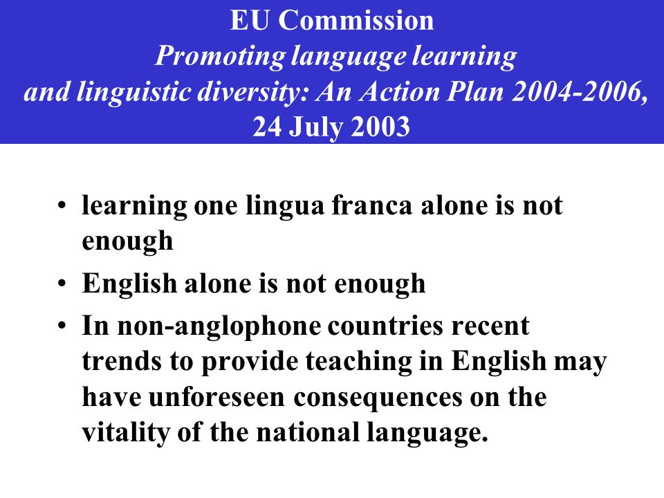 EU Commission Promoting language learning and linguistic diversity: An Action Plan 2004-2006, 24 July 2003 learning one lingua franca alone is not enough English alone is not enough In non-anglophone countries recent trends to provide teaching in English may have unforeseen consequences on the vitality of the national language.
