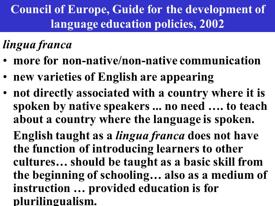 Council of Europe, Guide for the development of language education policies, 2002 lingua franca more for non-native/non-native communication new varieties of English are appearing not directly associated with a country where it is spoken by native speakers...