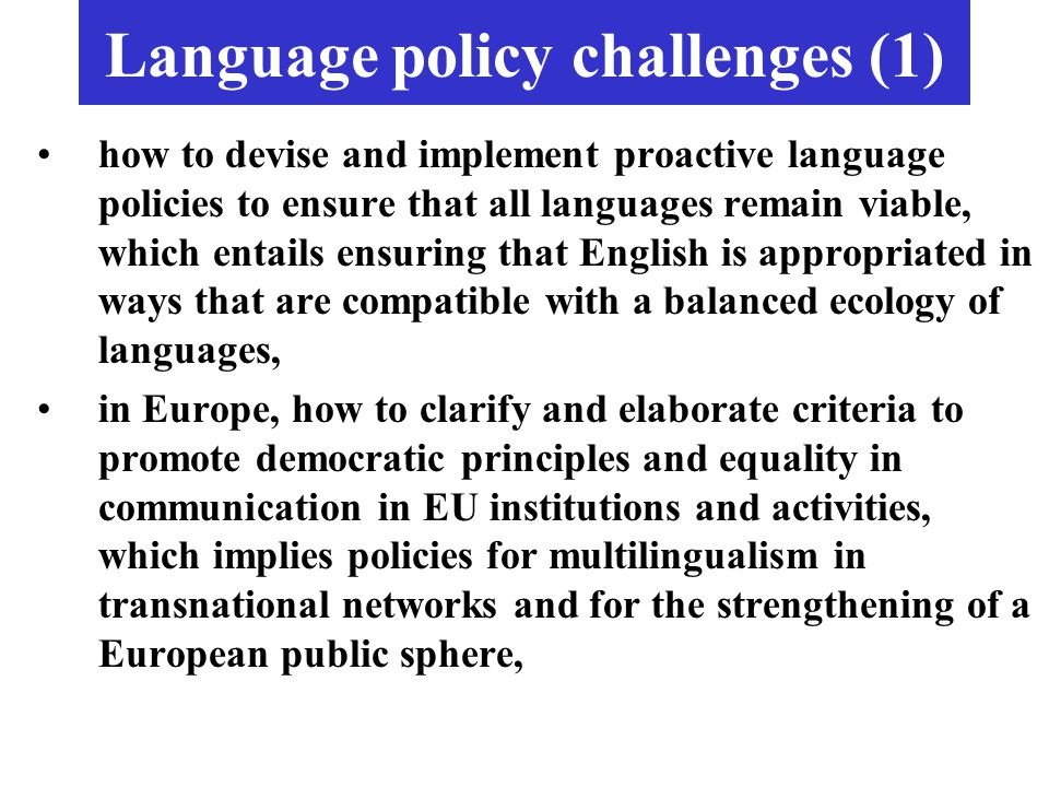 Language policy challenges (1) how to devise and implement proactive language policies to ensure that all languages remain viable, which entails ensur