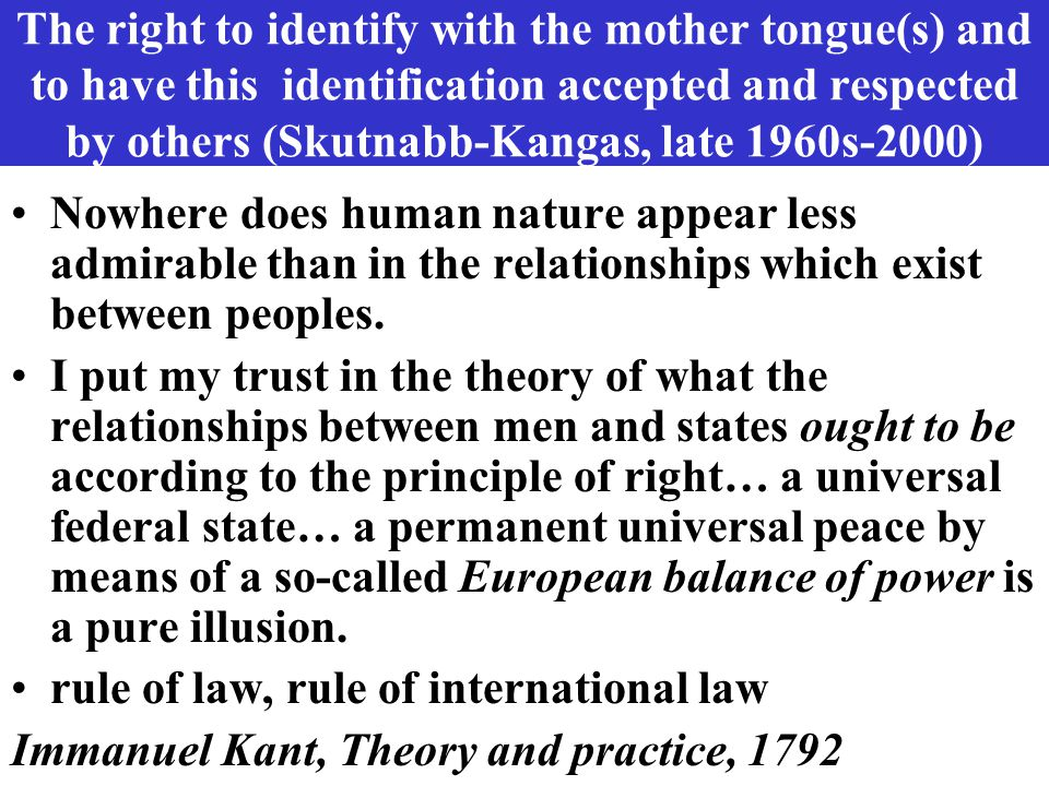 The right to identify with the mother tongue(s) and to have this identification accepted and respected by others (Skutnabb-Kangas, late 1960s-2000) No