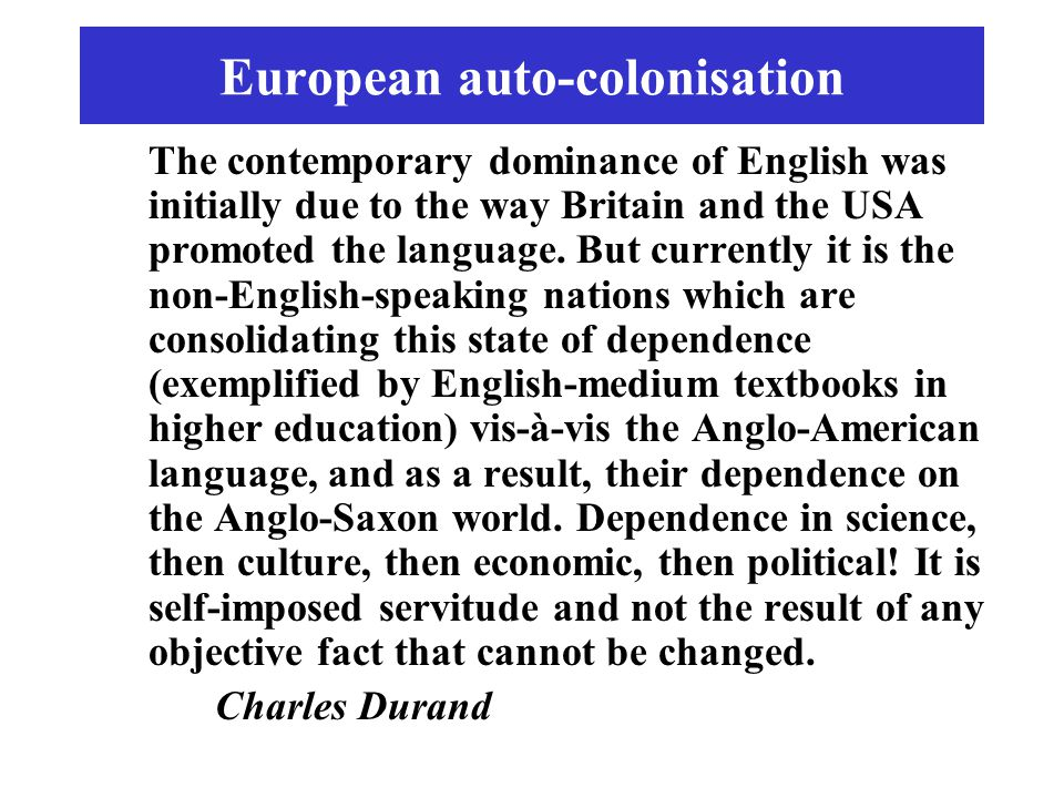 European auto-colonisation The contemporary dominance of English was initially due to the way Britain and the USA promoted the language. But currently