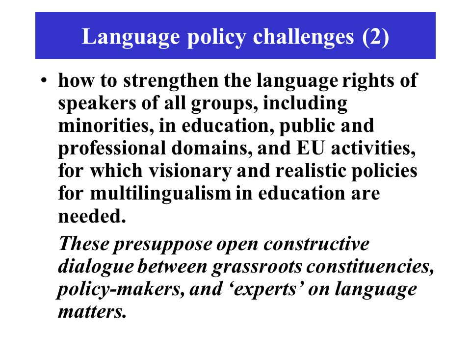 Language policy challenges (2) how to strengthen the language rights of speakers of all groups, including minorities, in education, public and professional domains, and EU activities, for which visionary and realistic policies for multilingualism in education are needed.