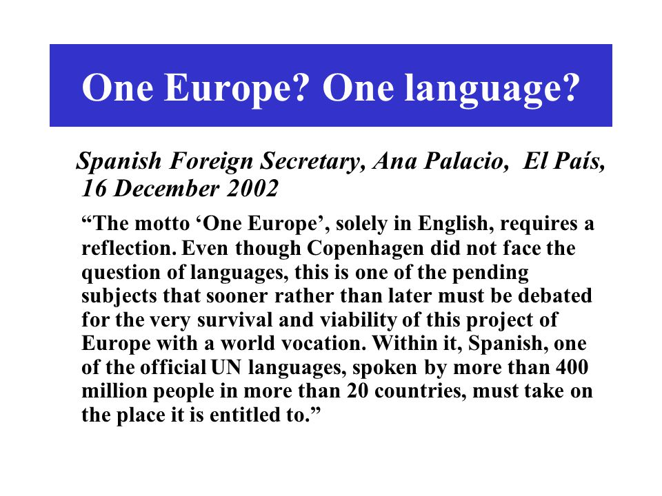 "One Europe? One language? Spanish Foreign Secretary, Ana Palacio, El País, 16 December 2002 ""The motto 'One Europe', solely in English, requires a ref"