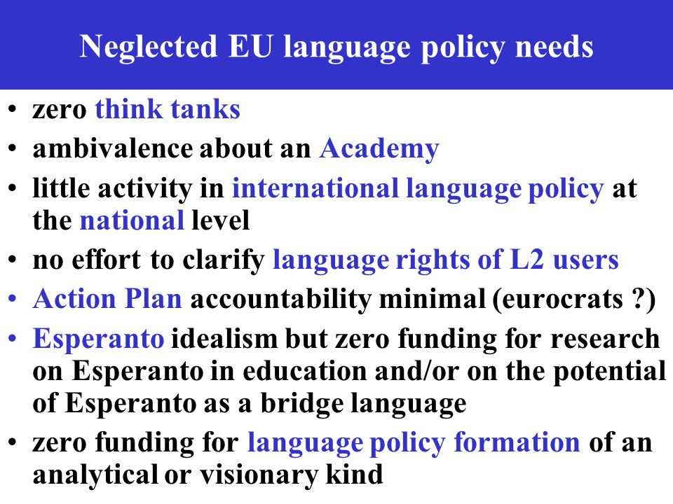 Neglected EU language policy needs zero think tanks ambivalence about an Academy little activity in international language policy at the national level no effort to clarify language rights of L2 users Action Plan accountability minimal (eurocrats ) Esperanto idealism but zero funding for research on Esperanto in education and/or on the potential of Esperanto as a bridge language zero funding for language policy formation of an analytical or visionary kind