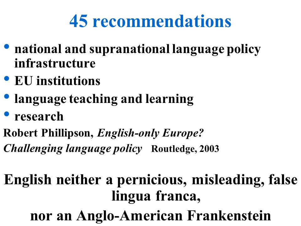 45 recommendations national and supranational language policy infrastructure EU institutions language teaching and learning research Robert Phillipson, English-only Europe.