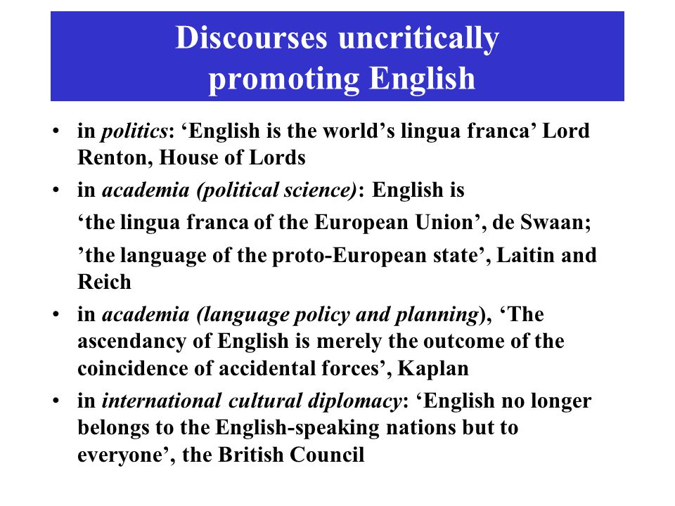 Discourses uncritically promoting English in politics: 'English is the world's lingua franca' Lord Renton, House of Lords in academia (political science): English is 'the lingua franca of the European Union', de Swaan; 'the language of the proto-European state', Laitin and Reich in academia (language policy and planning), 'The ascendancy of English is merely the outcome of the coincidence of accidental forces', Kaplan in international cultural diplomacy: 'English no longer belongs to the English-speaking nations but to everyone', the British Council