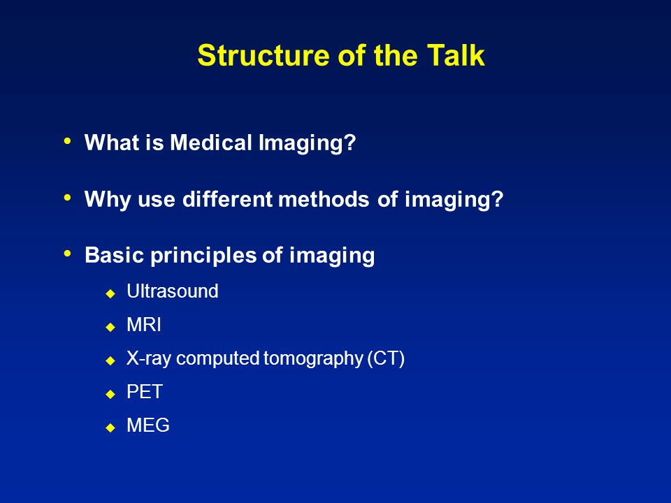 Structure of the Talk What is Medical Imaging. Why use different methods of imaging.