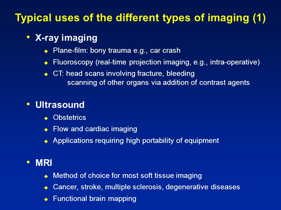 Typical uses of the different types of imaging (1) X-ray imaging  Plane-film: bony trauma e.g., car crash  Fluoroscopy (real-time projection imaging, e.g., intra-operative)  CT: head scans involving fracture, bleeding scanning of other organs via addition of contrast agents Ultrasound  Obstetrics  Flow and cardiac imaging  Applications requiring high portability of equipment MRI  Method of choice for most soft tissue imaging  Cancer, stroke, multiple sclerosis, degenerative diseases  Functional brain mapping